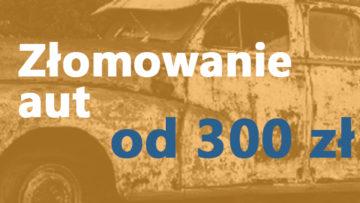 Złomowanie aut, od 300 zł